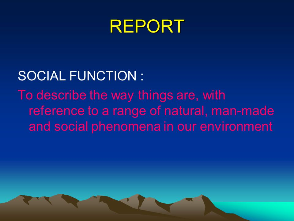 REPORT SOCIAL FUNCTION : To describe the way things are, with reference to a range of natural, man-made and social phenomena in our environment