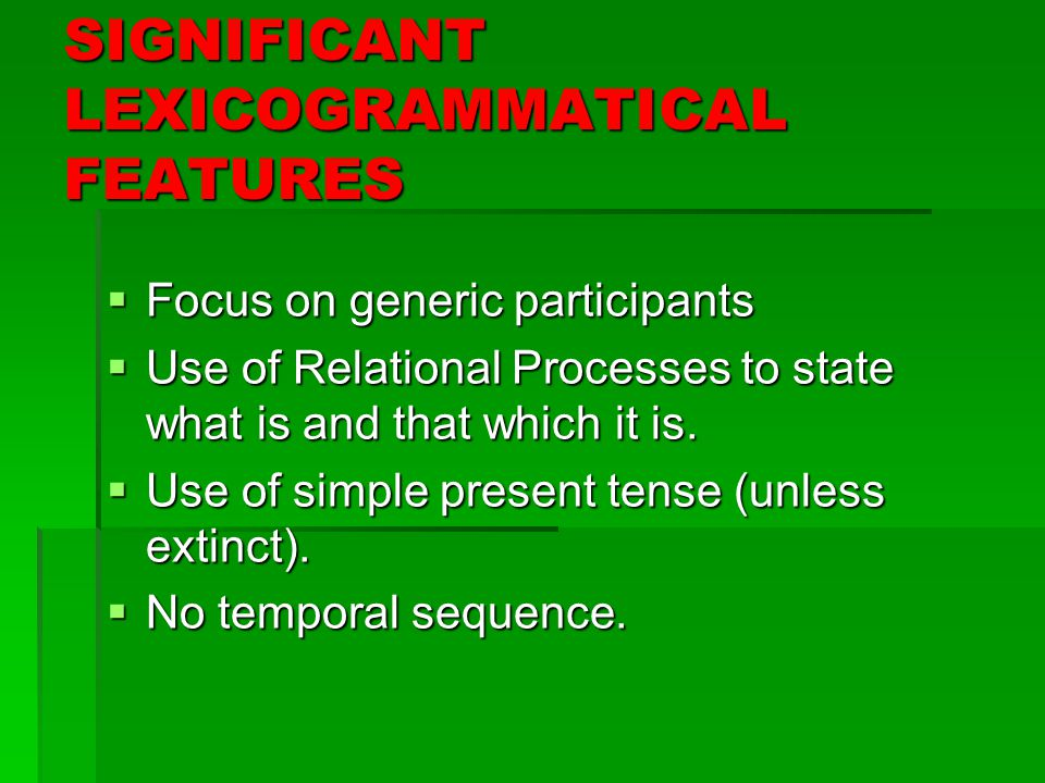 SIGNIFICANT LEXICOGRAMMATICAL FEATURES  Focus on generic participants  Use of Relational Processes to state what is and that which it is.
