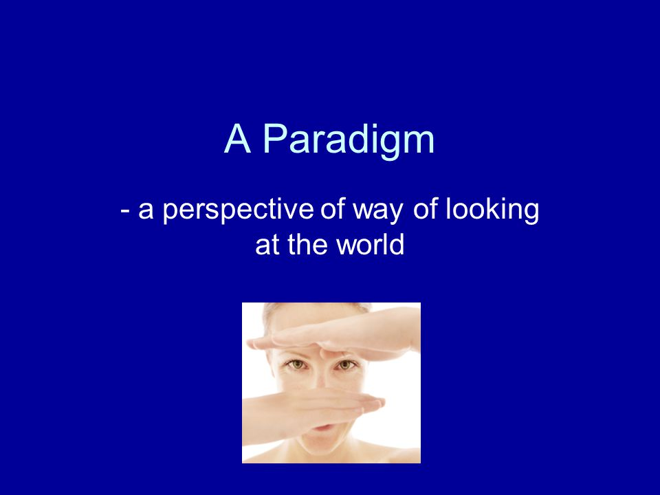 A Paradigm - a perspective of way of looking at the world