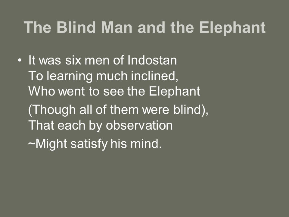 The Blind Man and the Elephant It was six men of Indostan To learning much inclined, Who went to see the Elephant (Though all of them were blind), That each by observation ~Might satisfy his mind.