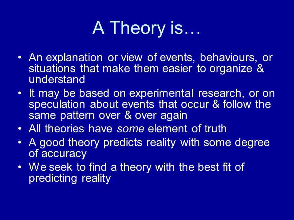 A Theory is… An explanation or view of events, behaviours, or situations that make them easier to organize & understand It may be based on experimental research, or on speculation about events that occur & follow the same pattern over & over again All theories have some element of truth A good theory predicts reality with some degree of accuracy We seek to find a theory with the best fit of predicting reality