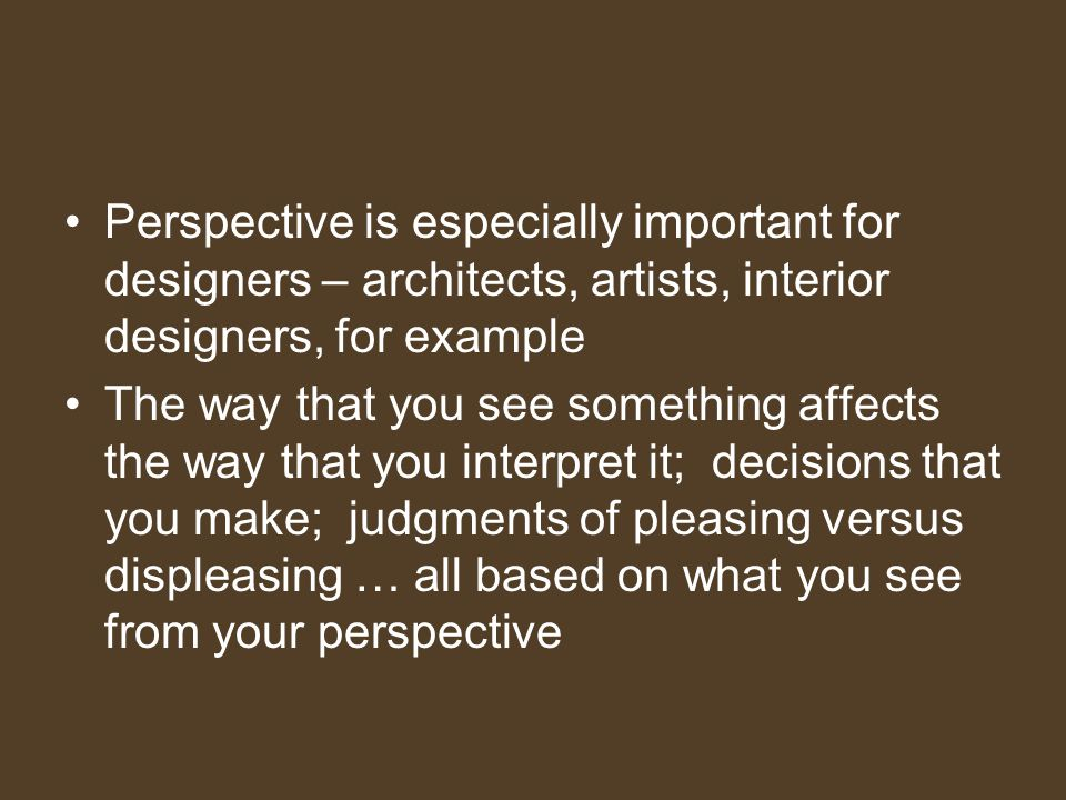 Perspective is especially important for designers – architects, artists, interior designers, for example The way that you see something affects the way that you interpret it; decisions that you make; judgments of pleasing versus displeasing … all based on what you see from your perspective