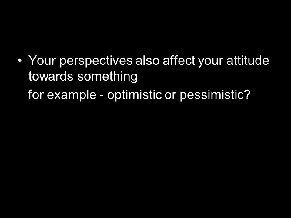 Your perspectives also affect your attitude towards something for example - optimistic or pessimistic