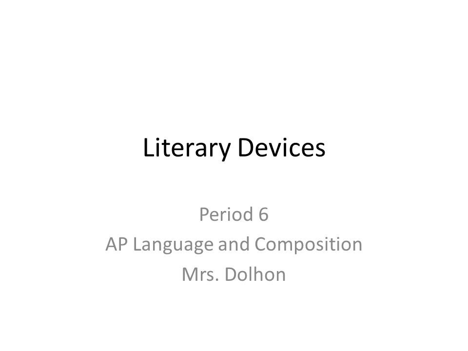 Literary Devices Period 6 AP Language and Composition Mrs. Dolhon