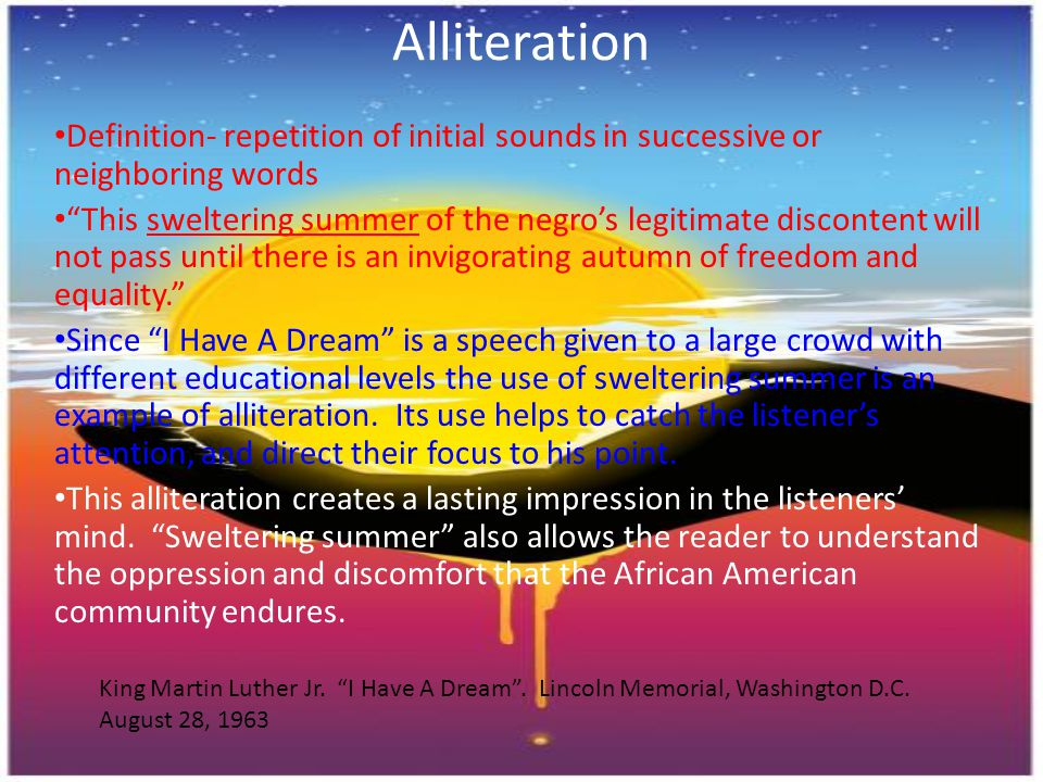 """Alliteration Definition- repetition of initial sounds in successive or neighboring words """"This sweltering summer of the negro's legitimate discontent"""