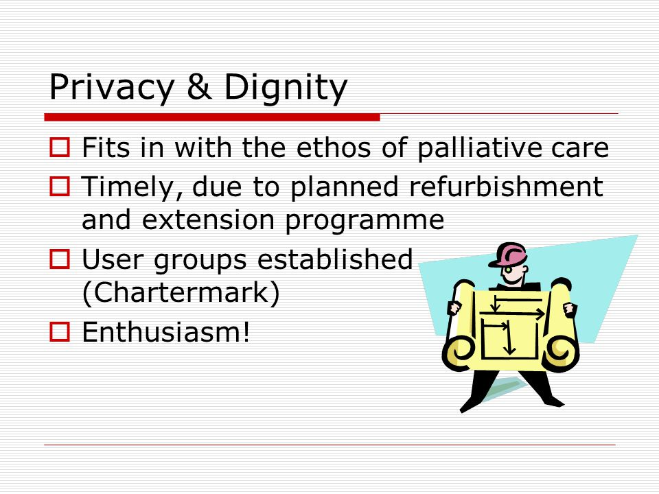 Privacy & Dignity  Fits in with the ethos of palliative care  Timely, due to planned refurbishment and extension programme  User groups established (Chartermark)  Enthusiasm!