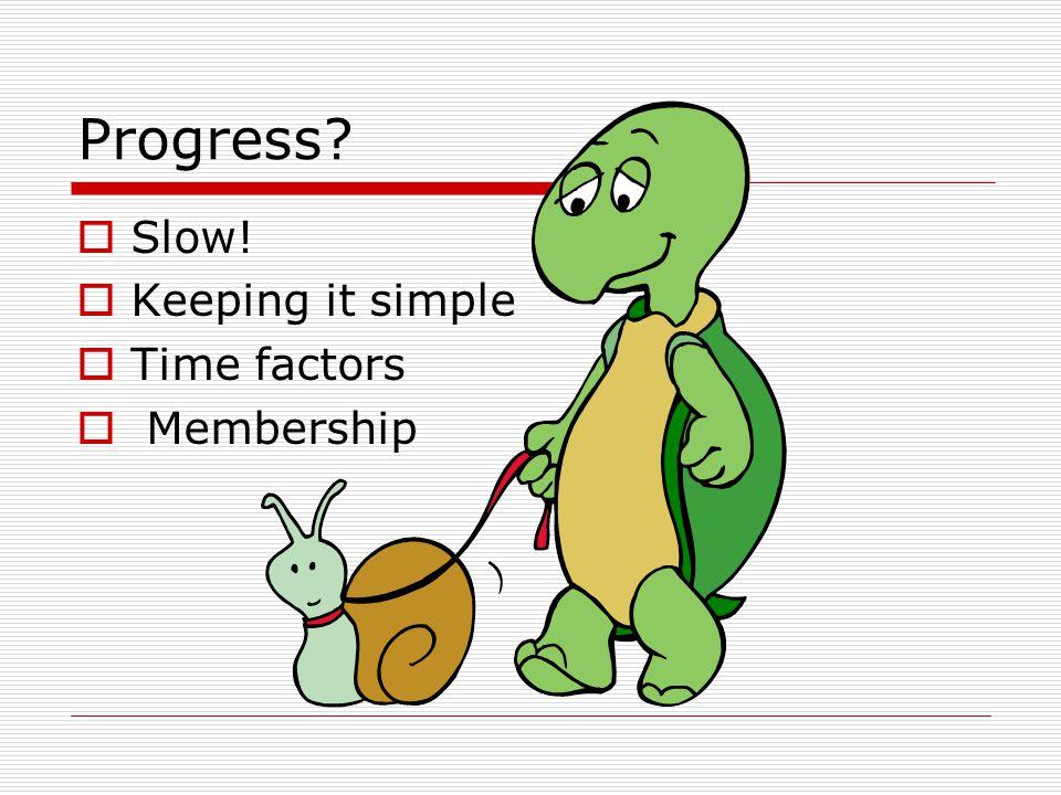 Progress  Slow!  Keeping it simple  Time factors  Membership