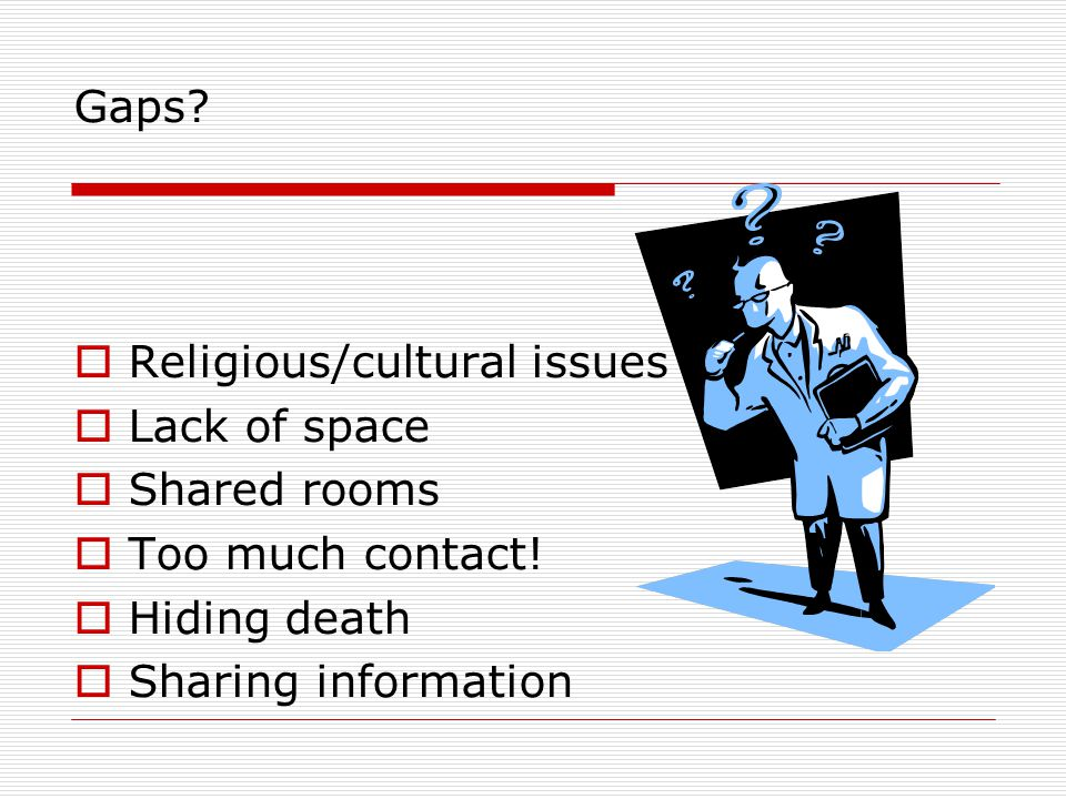 Gaps.  Religious/cultural issues  Lack of space  Shared rooms  Too much contact.