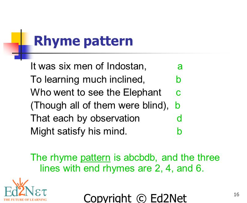 Copyright © Ed2Net Learning, Inc. 16 Rhyme pattern It was six men of Indostan, a To learning much inclined, b Who went to see the Elephant c (Though a