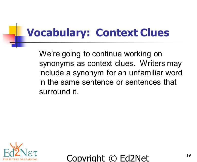 Copyright © Ed2Net Learning, Inc. 19 Vocabulary: Context Clues We're going to continue working on synonyms as context clues. Writers may include a syn