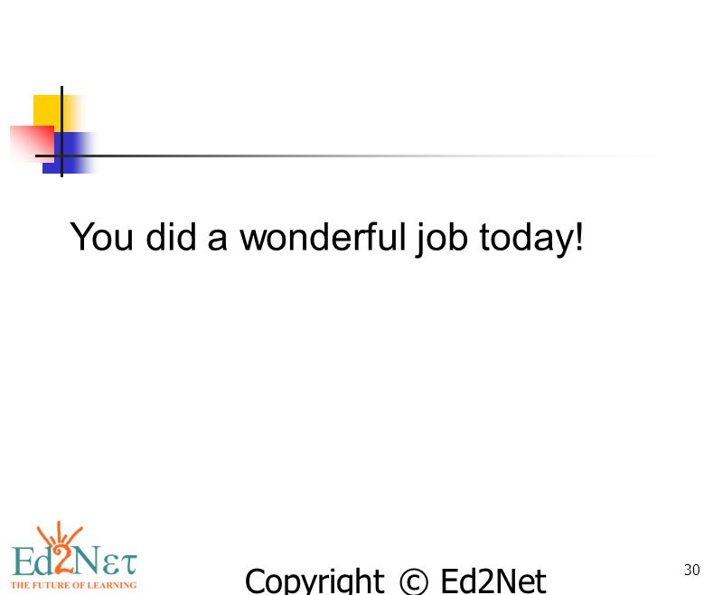Copyright © Ed2Net Learning, Inc. 30 You did a wonderful job today!