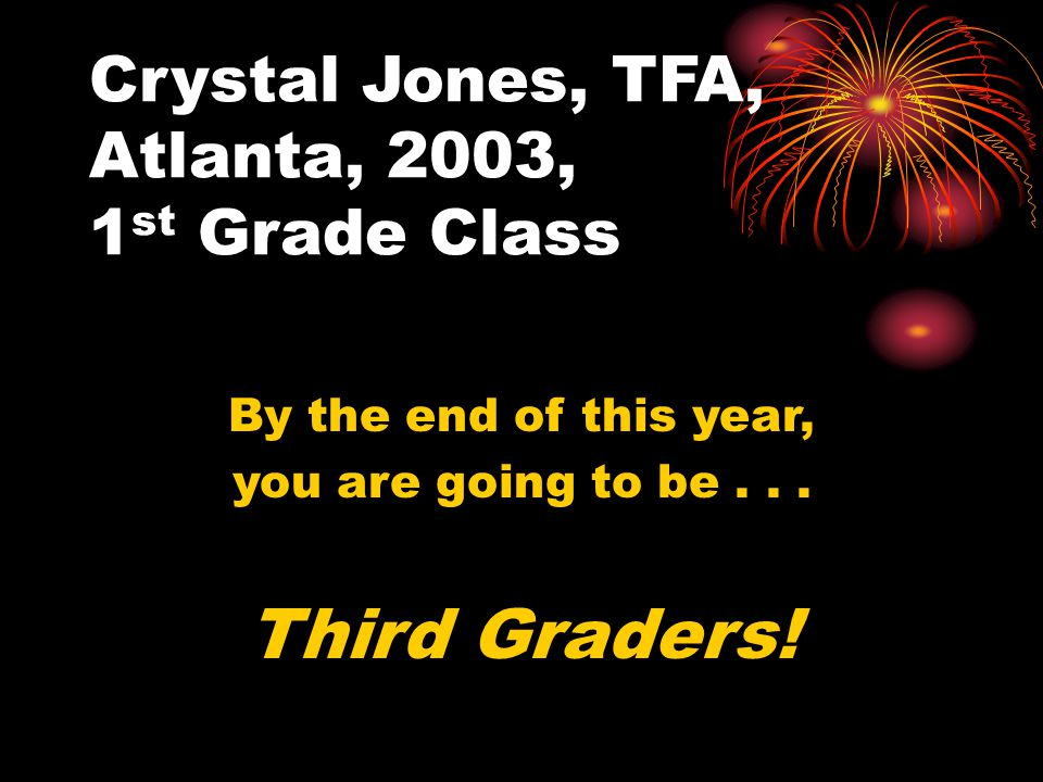 Crystal Jones, TFA, Atlanta, 2003, 1 st Grade Class By the end of this year, you are going to be...