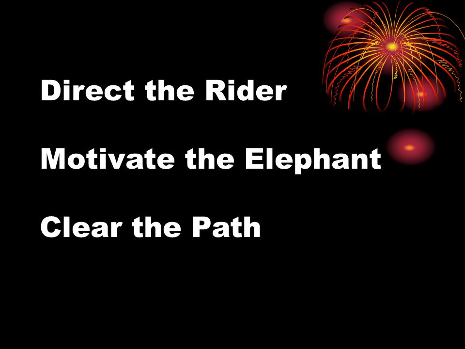 Direct the Rider Motivate the Elephant Clear the Path