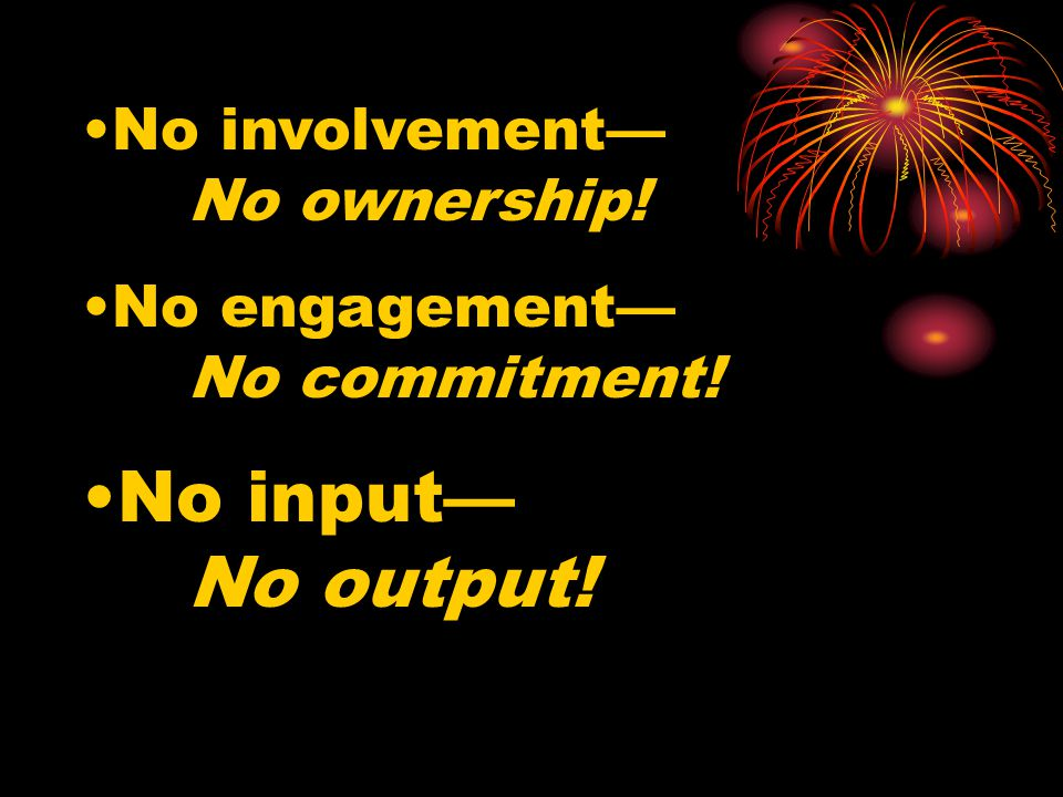 No involvement— No ownership! No engagement— No commitment! No input— No output!