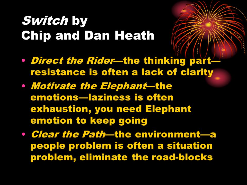 Think about yourself You have a preferred change style Rider—logical, analyzer, critical, wary, subject to over think, big picture Elephant—emotional, loyal, traditional, easy-going, stubborn, defender of status quo, now focus Which are you?