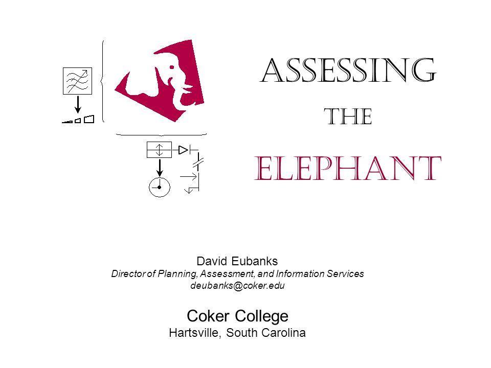 David Eubanks Director of Planning, Assessment, and Information Services deubanks@coker.edu Coker College Hartsville, South Carolina Assessing The Elephant
