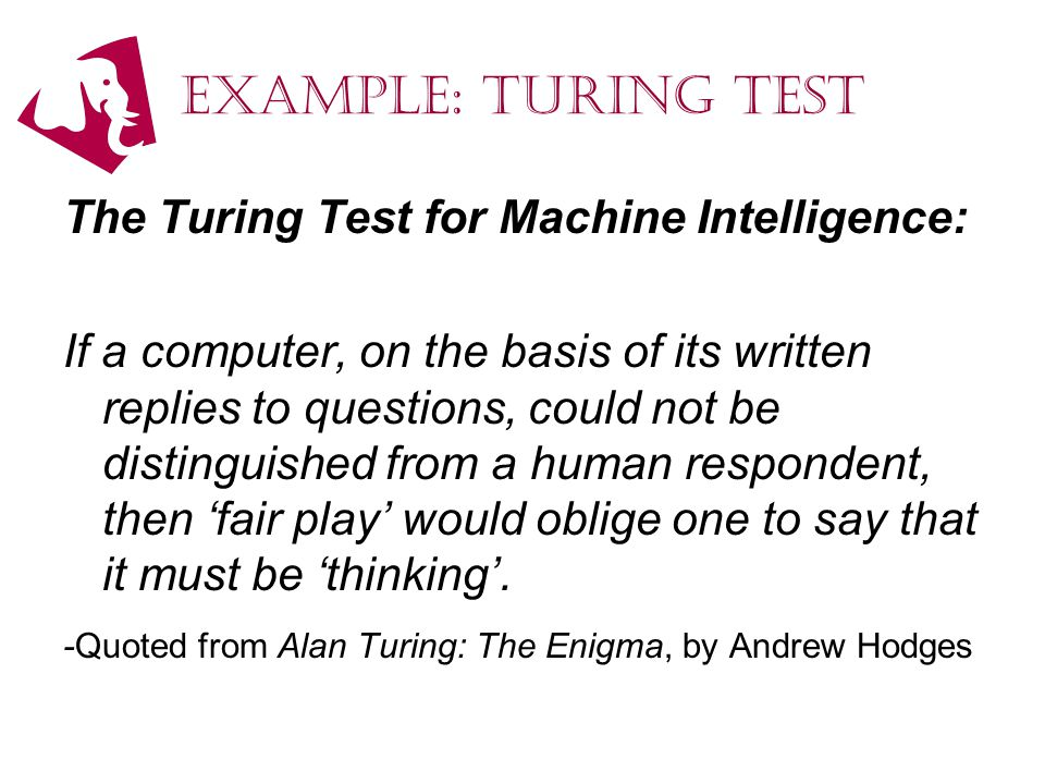 Example: Turing Test The Turing Test for Machine Intelligence: If a computer, on the basis of its written replies to questions, could not be distinguished from a human respondent, then 'fair play' would oblige one to say that it must be 'thinking'.