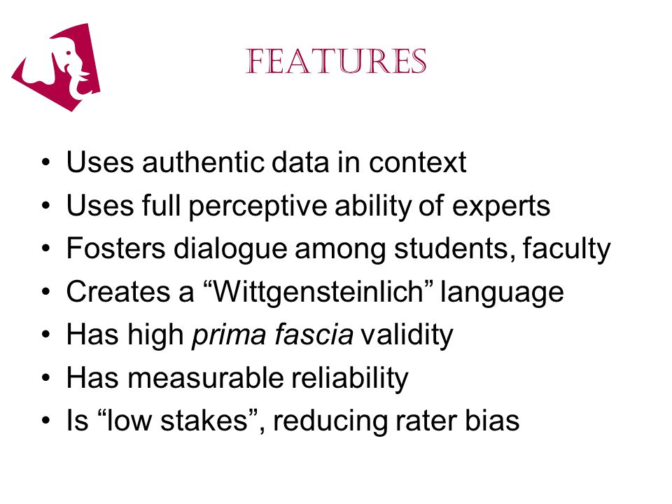 features Uses authentic data in context Uses full perceptive ability of experts Fosters dialogue among students, faculty Creates a Wittgensteinlich language Has high prima fascia validity Has measurable reliability Is low stakes , reducing rater bias