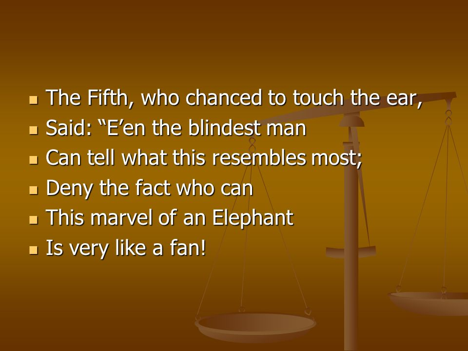 The Fifth, who chanced to touch the ear, The Fifth, who chanced to touch the ear, Said: E'en the blindest man Said: E'en the blindest man Can tell what this resembles most; Can tell what this resembles most; Deny the fact who can Deny the fact who can This marvel of an Elephant This marvel of an Elephant Is very like a fan.