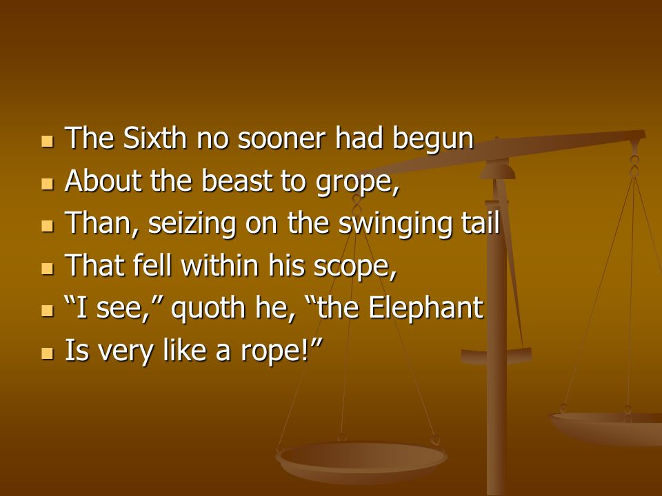 The Sixth no sooner had begun The Sixth no sooner had begun About the beast to grope, About the beast to grope, Than, seizing on the swinging tail Than, seizing on the swinging tail That fell within his scope, That fell within his scope, I see, quoth he, the Elephant I see, quoth he, the Elephant Is very like a rope! Is very like a rope!