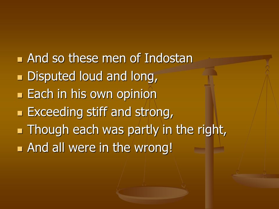 And so these men of Indostan And so these men of Indostan Disputed loud and long, Disputed loud and long, Each in his own opinion Each in his own opinion Exceeding stiff and strong, Exceeding stiff and strong, Though each was partly in the right, Though each was partly in the right, And all were in the wrong.
