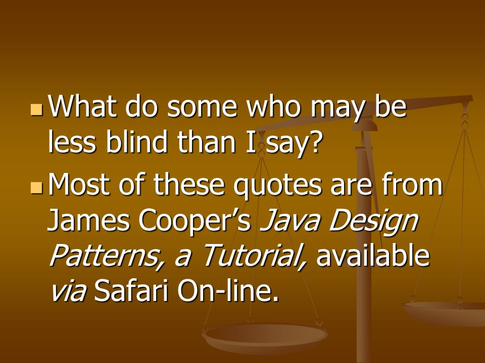 What do some who may be less blind than I say? What do some who may be less blind than I say? Most of these quotes are from James Cooper's Java Design