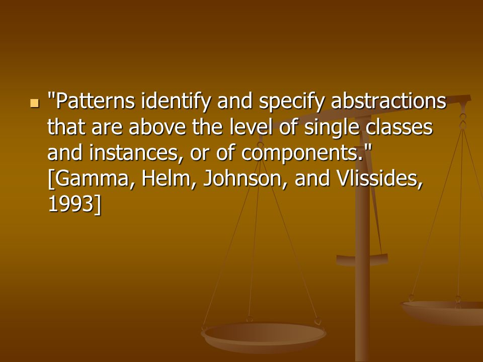 Patterns identify and specify abstractions that are above the level of single classes and instances, or of components. [Gamma, Helm, Johnson, and Vlissides, 1993] Patterns identify and specify abstractions that are above the level of single classes and instances, or of components. [Gamma, Helm, Johnson, and Vlissides, 1993]