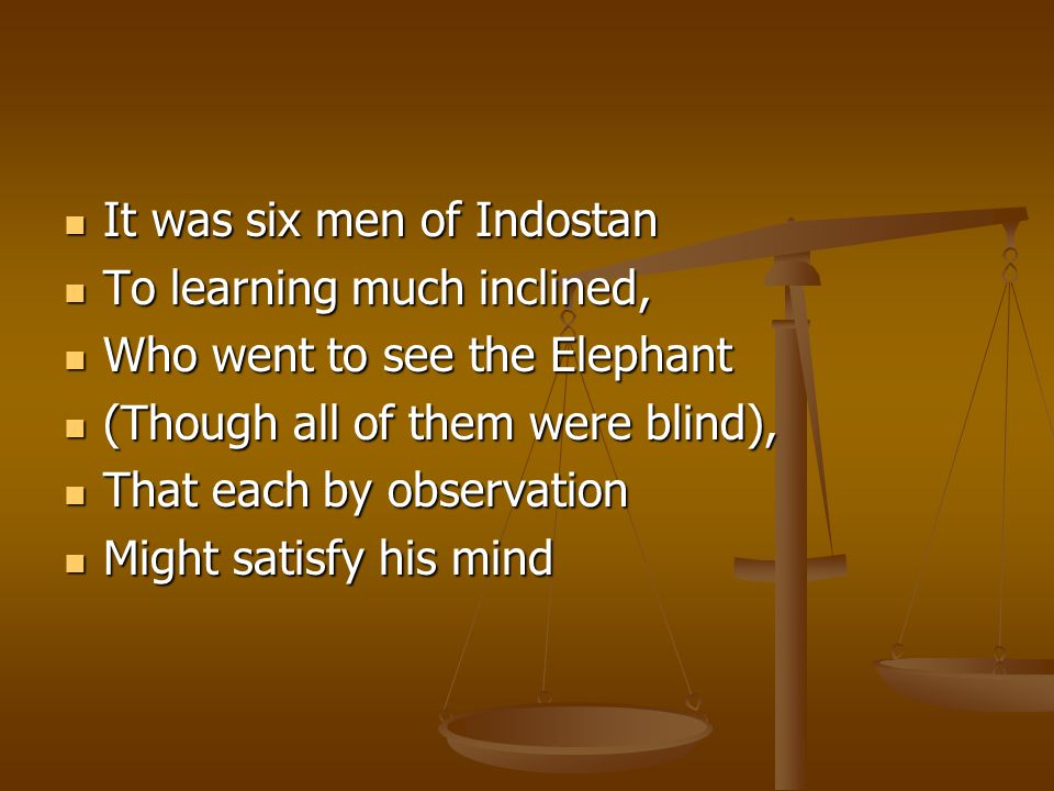 It was six men of Indostan It was six men of Indostan To learning much inclined, To learning much inclined, Who went to see the Elephant Who went to s