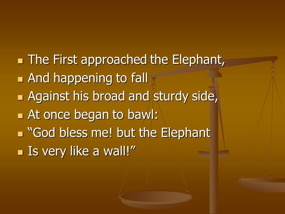 The First approached the Elephant, The First approached the Elephant, And happening to fall And happening to fall Against his broad and sturdy side, Against his broad and sturdy side, At once began to bawl: At once began to bawl: God bless me.