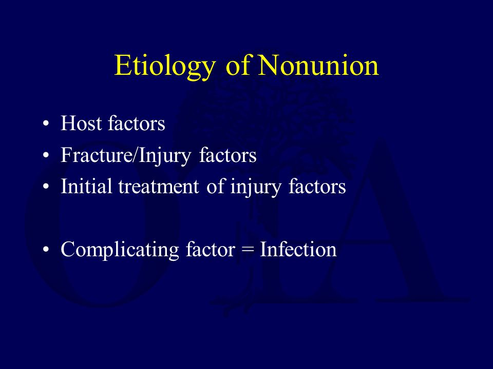 Etiology of Nonunion Host factors Fracture/Injury factors Initial treatment of injury factors Complicating factor = Infection