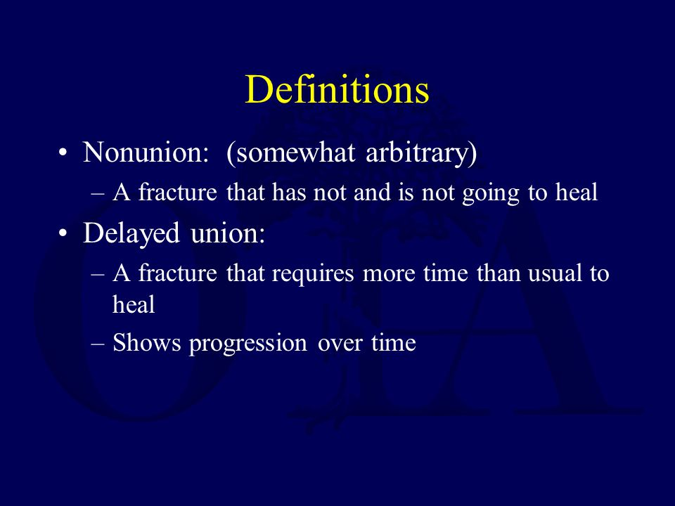 Definitions Nonunion: (somewhat arbitrary) –A fracture that has not and is not going to heal Delayed union: –A fracture that requires more time than usual to heal –Shows progression over time