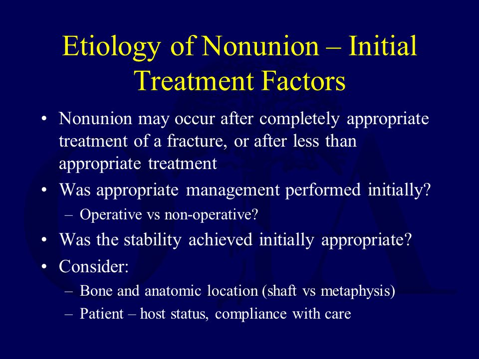 Etiology of Nonunion – Initial Treatment Factors Nonunion may occur after completely appropriate treatment of a fracture, or after less than appropriate treatment Was appropriate management performed initially.