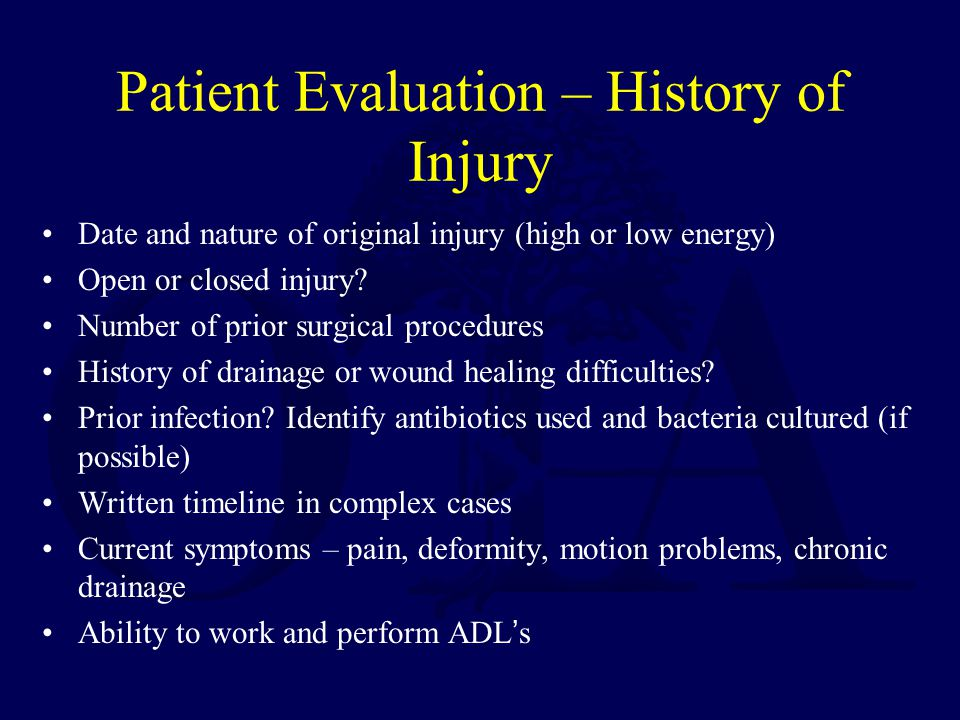 Patient Evaluation – History of Injury Date and nature of original injury (high or low energy) Open or closed injury.