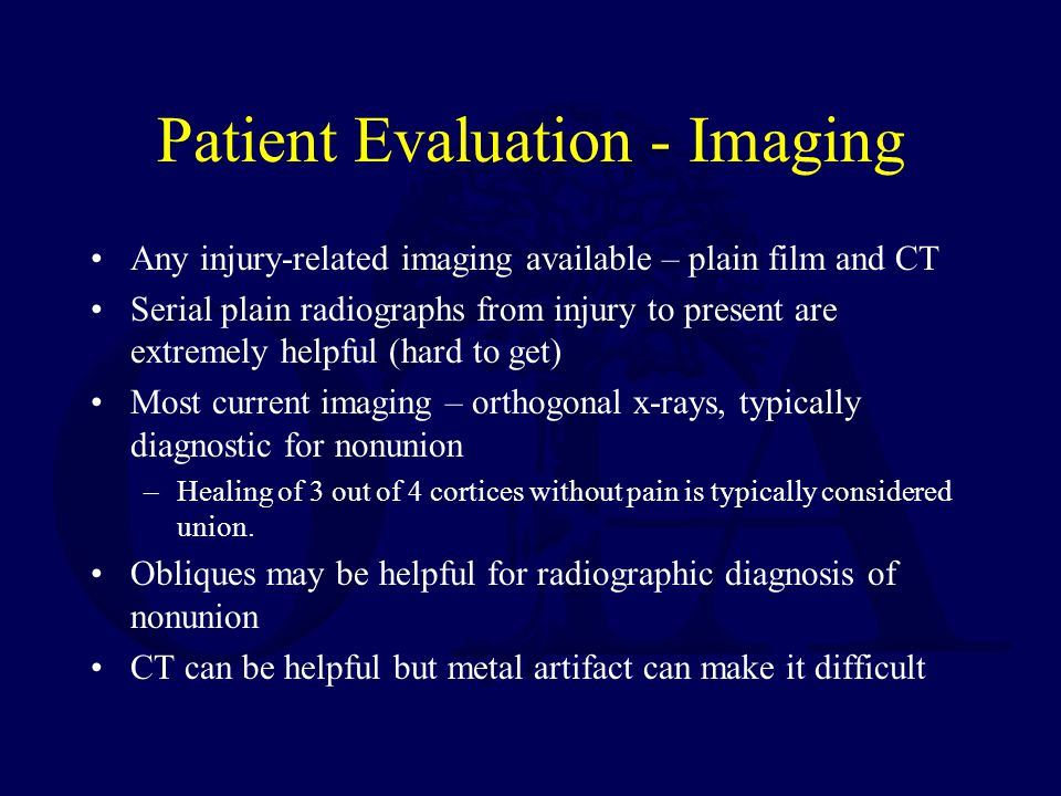 Patient Evaluation - Imaging Any injury-related imaging available – plain film and CT Serial plain radiographs from injury to present are extremely helpful (hard to get) Most current imaging – orthogonal x-rays, typically diagnostic for nonunion –Healing of 3 out of 4 cortices without pain is typically considered union.