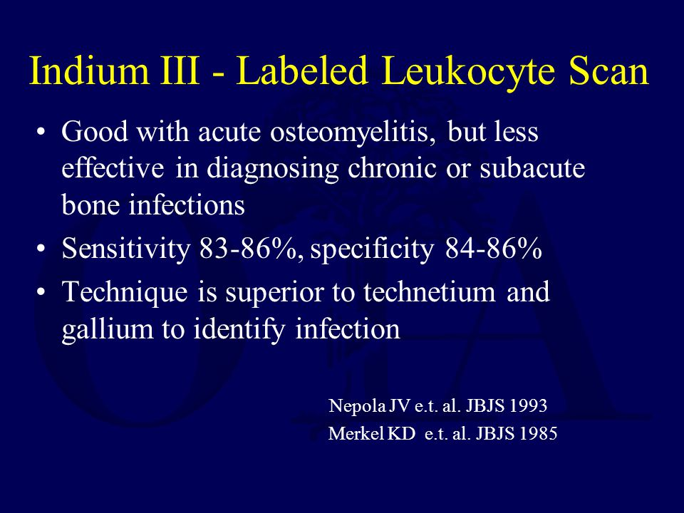 Indium III - Labeled Leukocyte Scan Good with acute osteomyelitis, but less effective in diagnosing chronic or subacute bone infections Sensitivity 83-86%, specificity 84-86% Technique is superior to technetium and gallium to identify infection Nepola JV e.t.