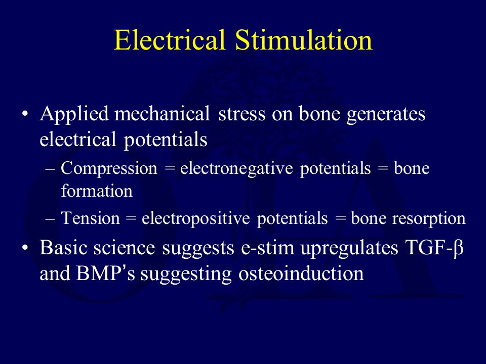 Electrical Stimulation Applied mechanical stress on bone generates electrical potentials –Compression = electronegative potentials = bone formation –Tension = electropositive potentials = bone resorption Basic science suggests e-stim upregulates TGF-β and BMP's suggesting osteoinduction