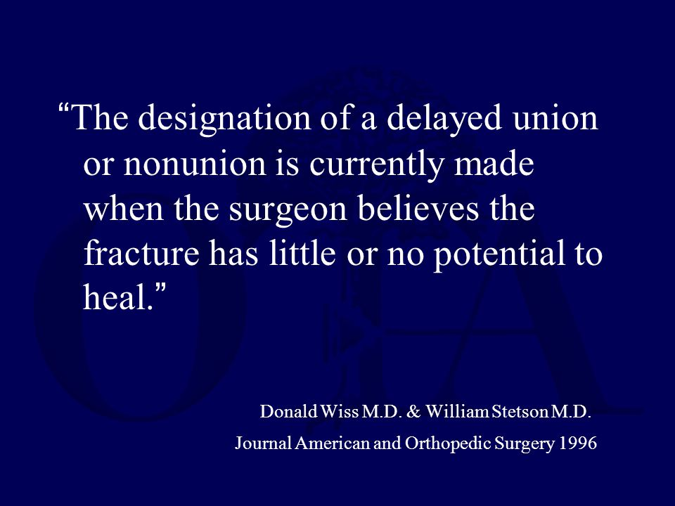 The designation of a delayed union or nonunion is currently made when the surgeon believes the fracture has little or no potential to heal. Donald Wiss M.D.