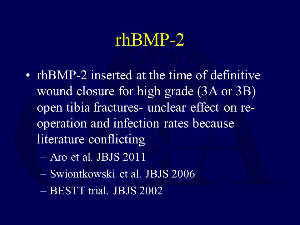 rhBMP-2 rhBMP-2 inserted at the time of definitive wound closure for high grade (3A or 3B) open tibia fractures- unclear effect on re- operation and infection rates because literature conflicting –Aro et al.