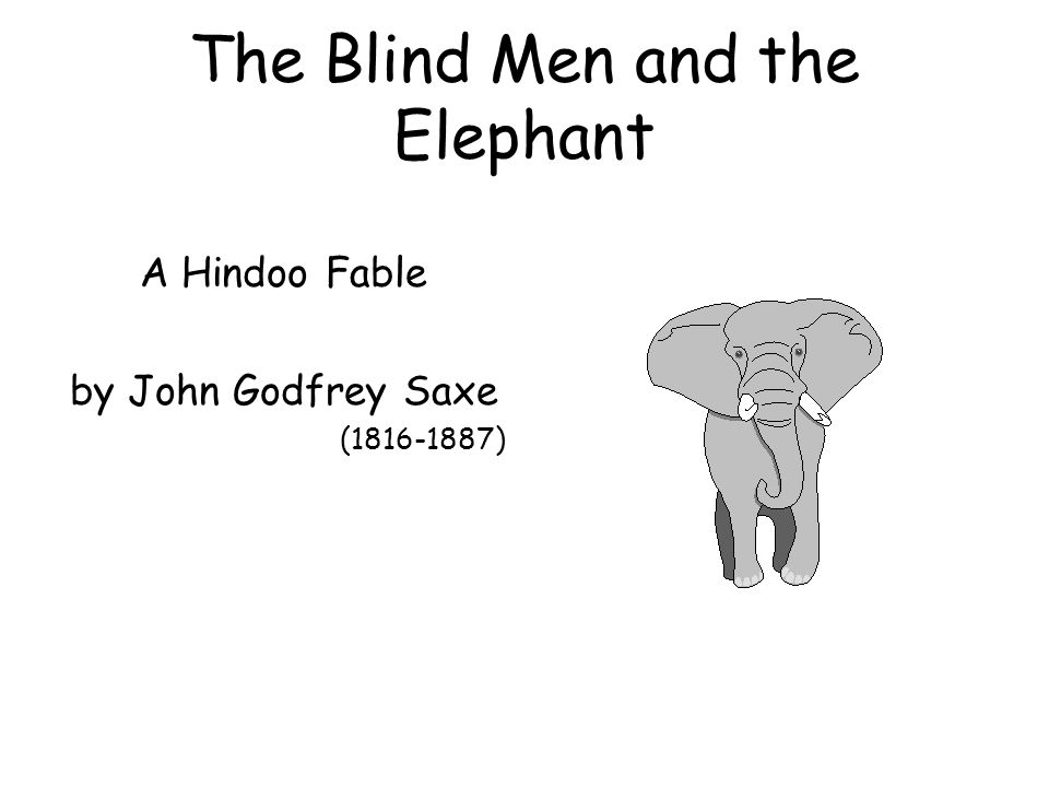 The Blind Men and the Elephant It was six men of Indostan To learning much inclined, Who went to see the Elephant (Though all of them were blind), That each by observation Might satisfy his mind.