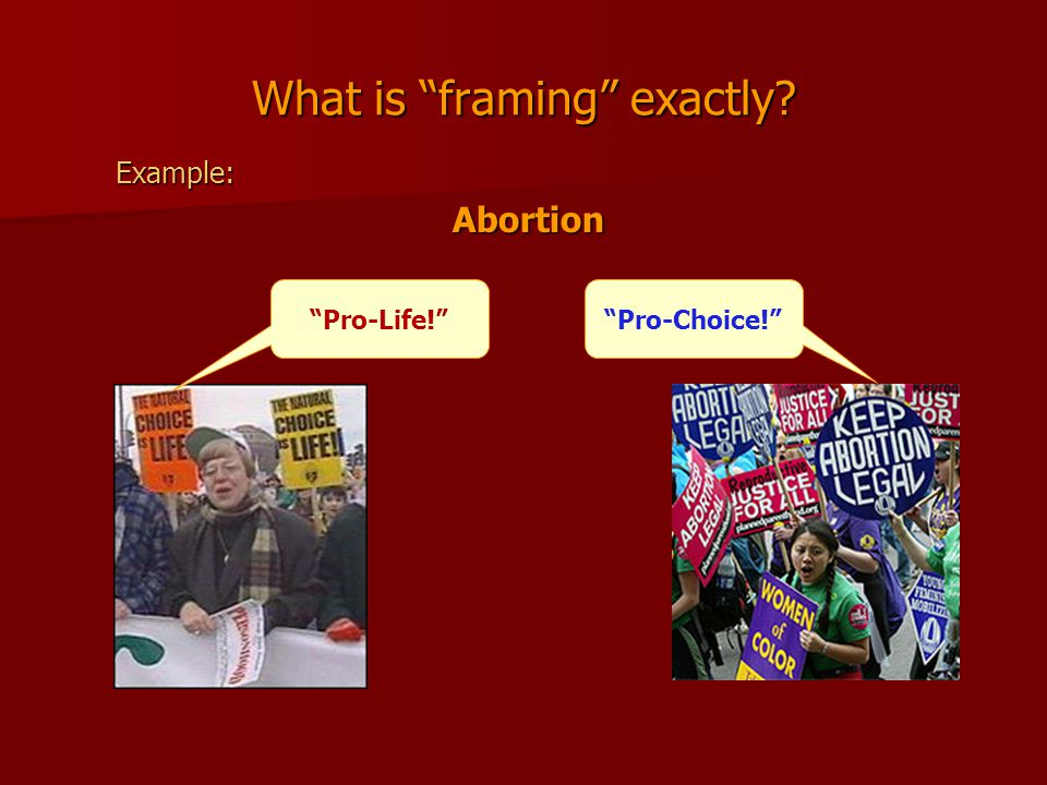 What is framing exactly Example:Abortion Pro-Life! Pro-Choice!