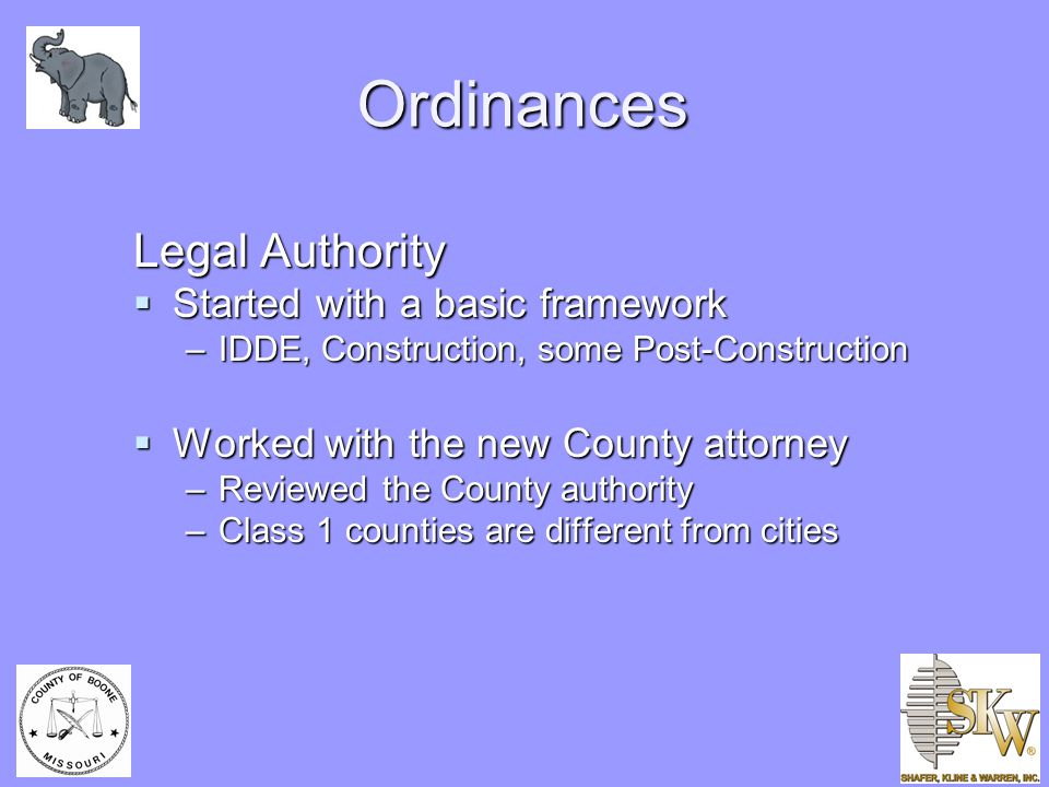 Ordinances Legal Authority  Started with a basic framework –IDDE, Construction, some Post-Construction  Worked with the new County attorney –Reviewe