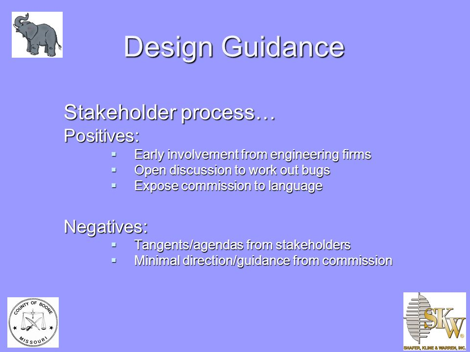 Design Guidance Stakeholder process… Positives:  Early involvement from engineering firms  Open discussion to work out bugs  Expose commission to language Negatives:  Tangents/agendas from stakeholders  Minimal direction/guidance from commission