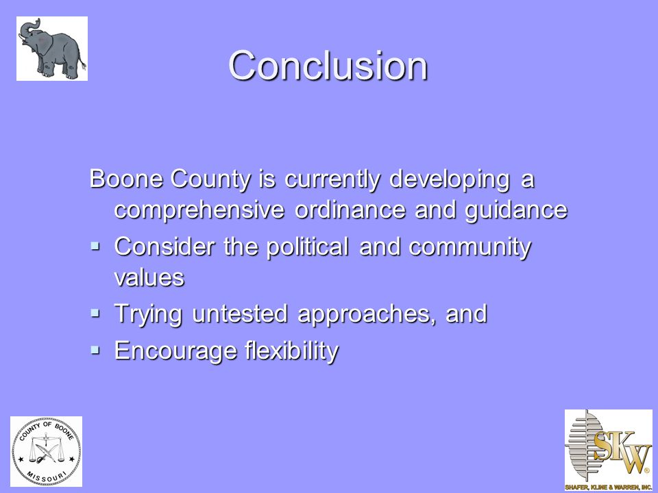 Conclusion Boone County is currently developing a comprehensive ordinance and guidance  Consider the political and community values  Trying untested approaches, and  Encourage flexibility