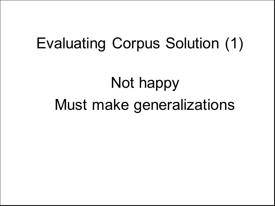 Evaluating Corpus Solution (1) Not happy Must make generalizations