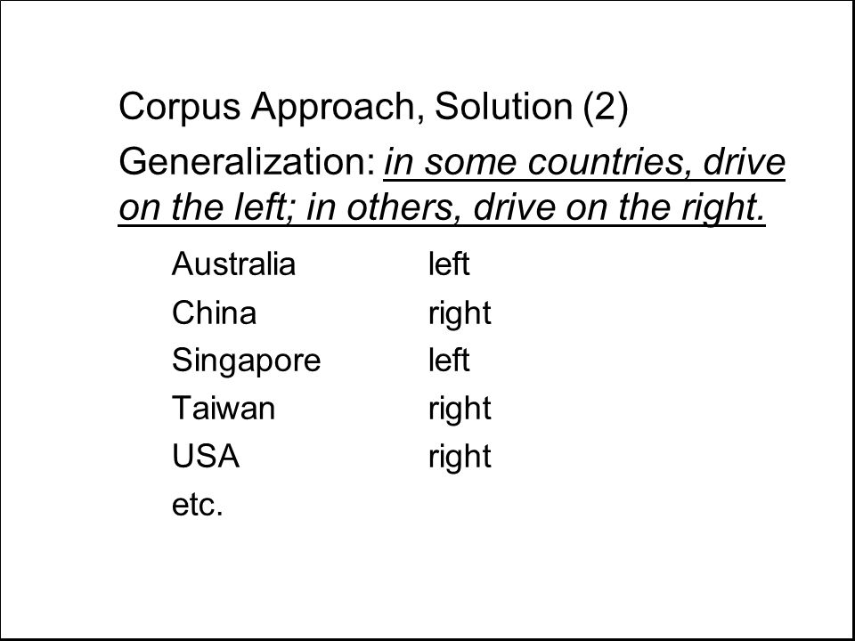 Corpus Approach, Solution (2) Generalization: in some countries, drive on the left; in others, drive on the right. Australialeft Chinaright Singaporel