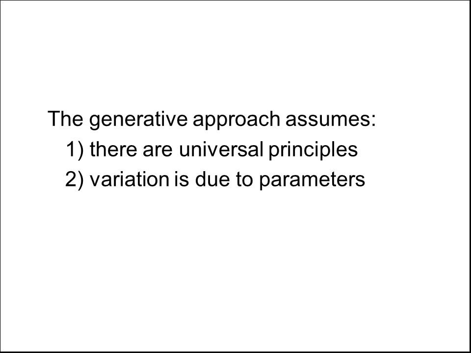 The generative approach assumes: 1) there are universal principles 2) variation is due to parameters