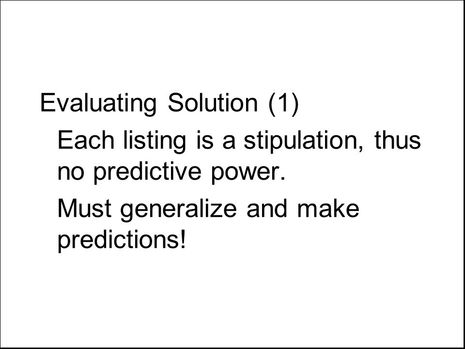 Evaluating Solution (1) Each listing is a stipulation, thus no predictive power. Must generalize and make predictions!