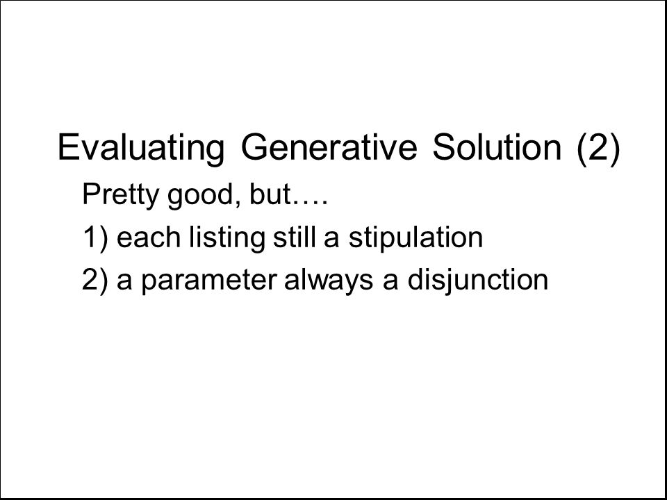 Evaluating Generative Solution (2) Pretty good, but…. 1) each listing still a stipulation 2) a parameter always a disjunction