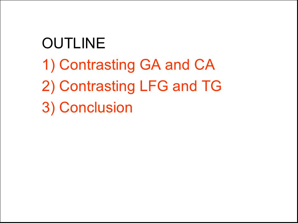 OUTLINE 1) Contrasting GA and CA 2) Contrasting LFG and TG 3) Conclusion