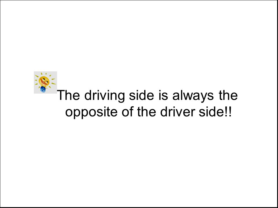 The driving side is always the opposite of the driver side!!